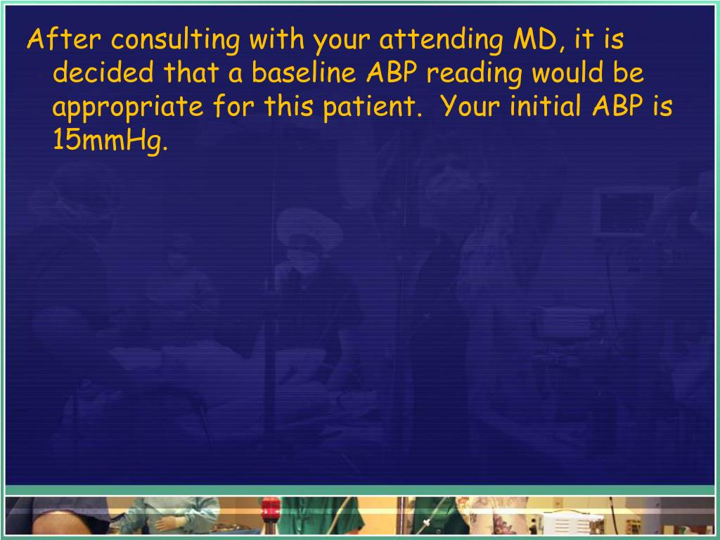 After consulting with your attending MD, it is decided that a baseline ABP reading would be appropriate for this patient.  Your initial ABP is 15mmHg.
