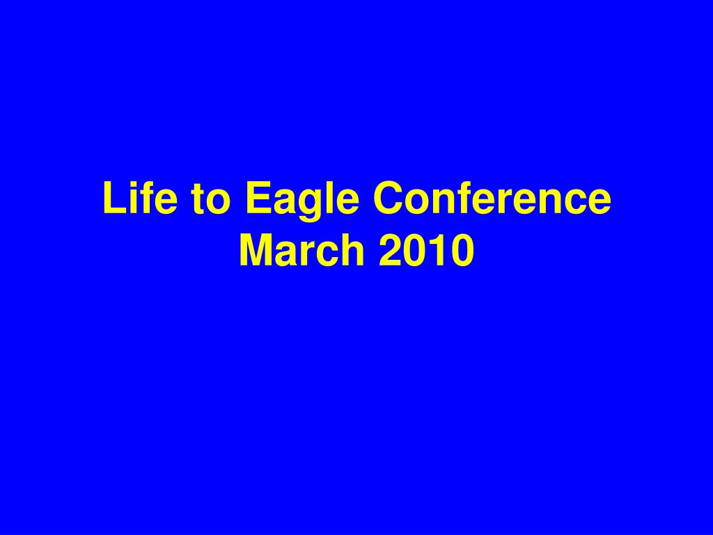 life to eagle conference march 2010 l.