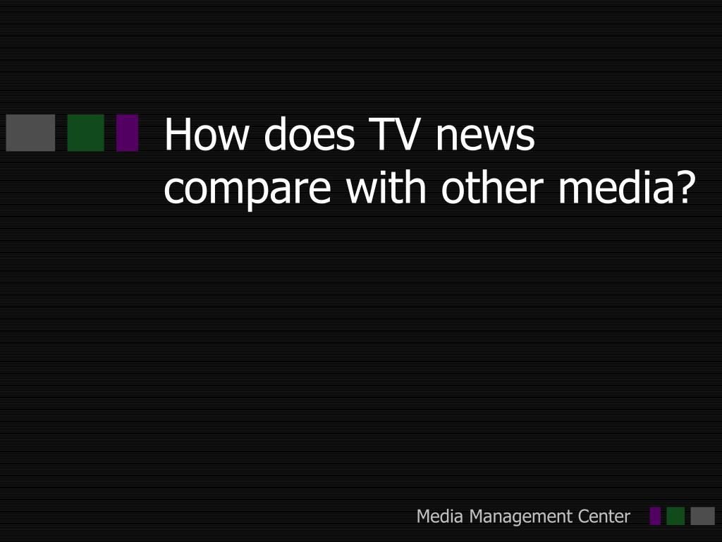 How does TV news compare with other media?