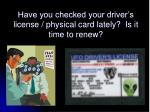 have you checked your driver s license physical card lately is it time to renew