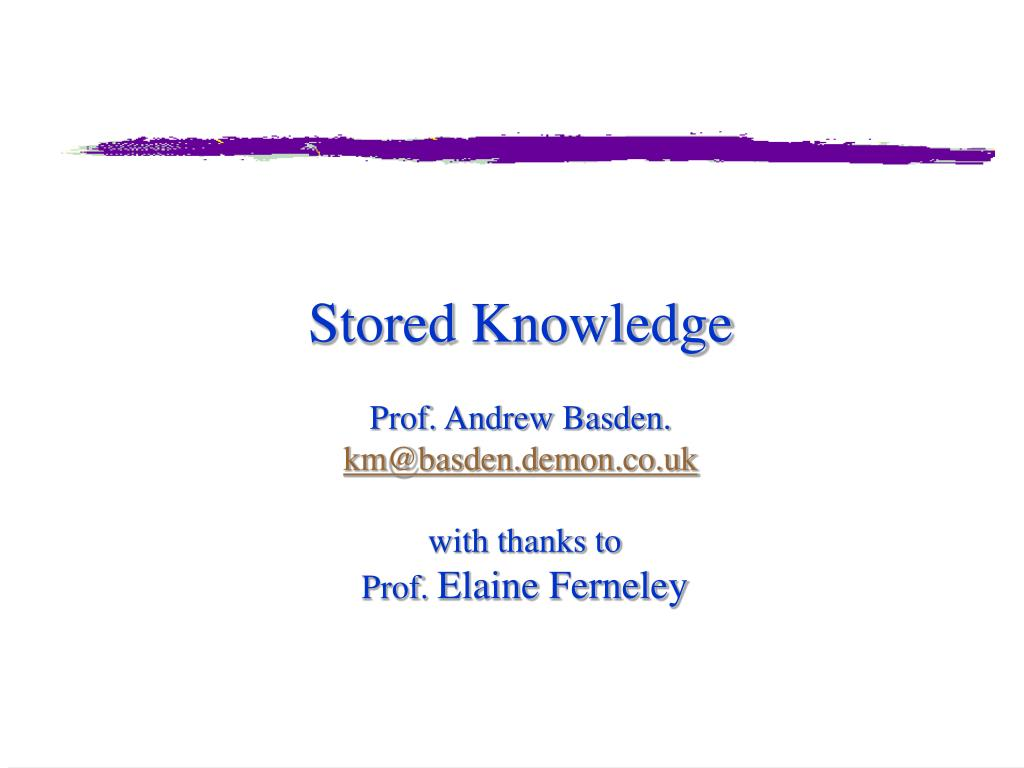 stored knowledge prof andrew basden km@basden demon co uk with thanks to prof elaine ferneley l.