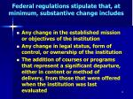 federal regulations stipulate that at minimum substantive change includes