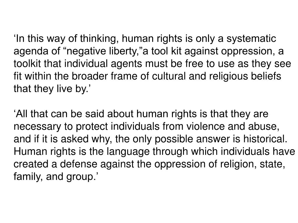 "'In this way of thinking, human rights is only a systematic agenda of ""negative liberty,""a tool kit against oppression, a toolkit that individual agents must be free to use as they see fit within the broader frame of cultural and religious beliefs that they live by.'"