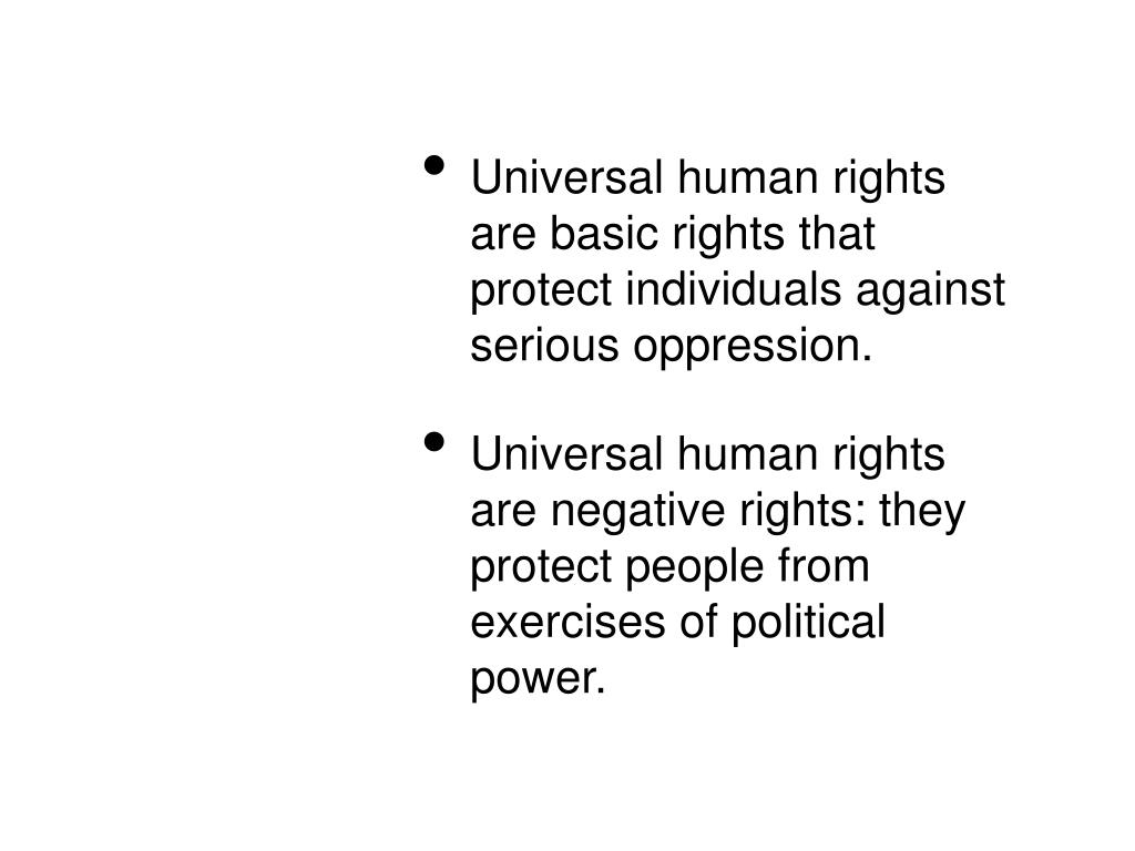 Universal human rights are basic rights that protect individuals against serious oppression.