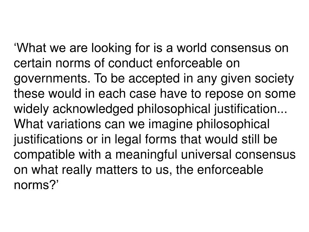 'What we are looking for is a world consensus on certain norms of conduct enforceable on governments. To be accepted in any given society these would in each case have to repose on some widely acknowledged philosophical justification...