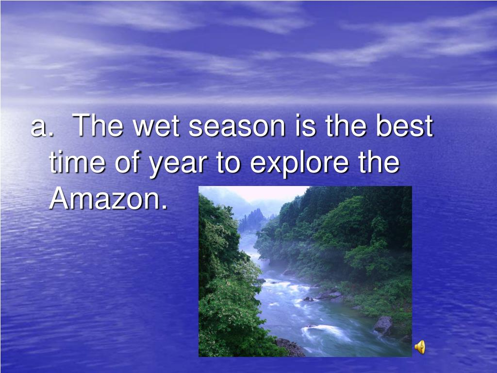 a.  The wet season is the best time of year to explore the Amazon.