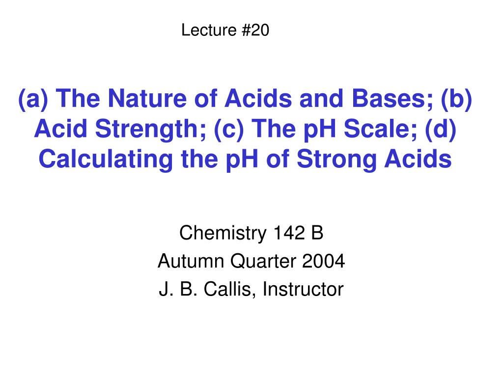 a the nature of acids and bases b acid strength c the ph scale d calculating the ph of strong acids l.