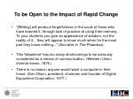 to be open to the impact of rapid change