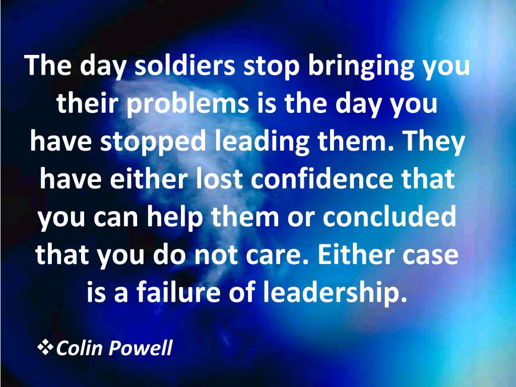 The day soldiers stop bringing you their problems is the day you have stopped leading them. They have either lost confidence that you can help them or concluded that you do not care. Either case is a failure of leadership.