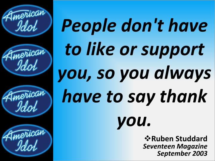 People don t have to like or support you so you always have to say thank you