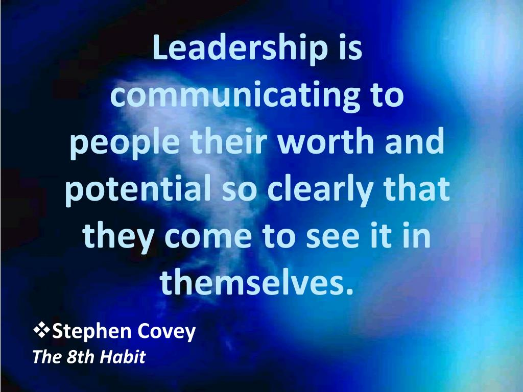Leadership is communicating to people their worth and potential so clearly that they come to see it in themselves.