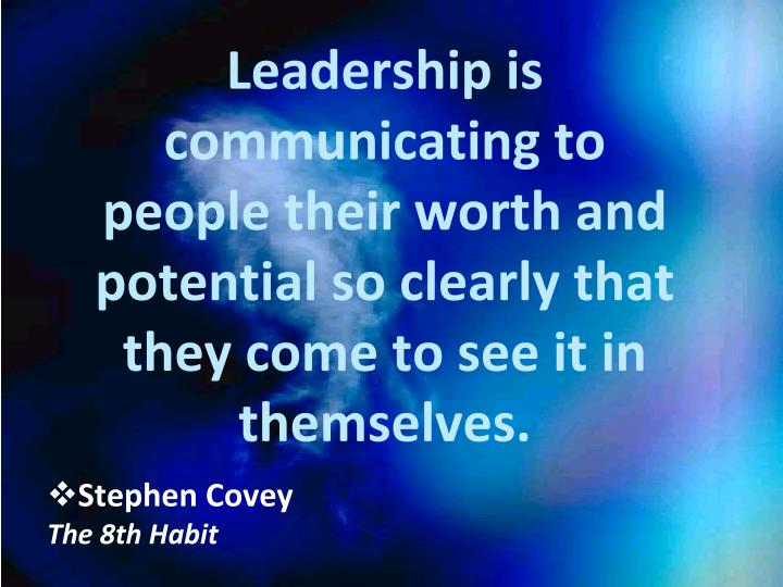 Leadership is communicating to people their worth and potential so clearly that they come to see it ...