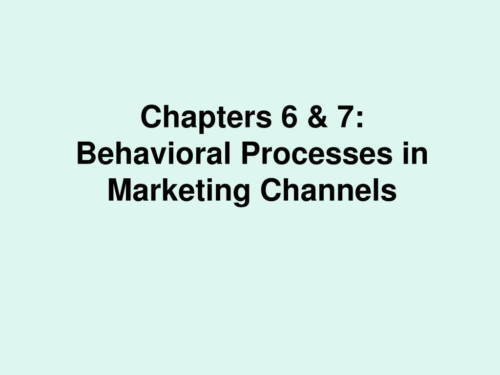 chapters 6 7 behavioral processes in marketing channels l.