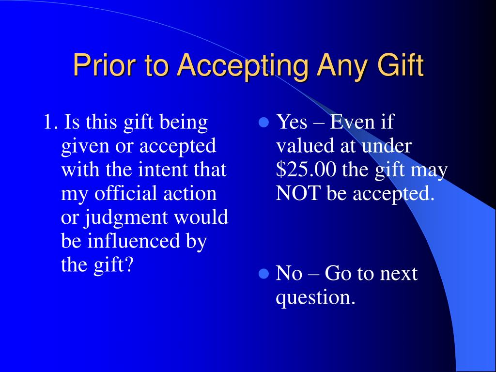 1. Is this gift being given or accepted with the intent that my official action or judgment would be influenced by the gift?