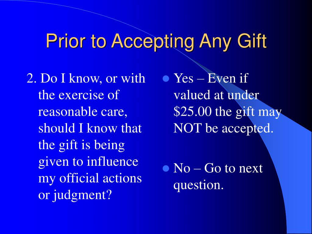 2. Do I know, or with the exercise of reasonable care, should I know that the gift is being given to influence my official actions or judgment?