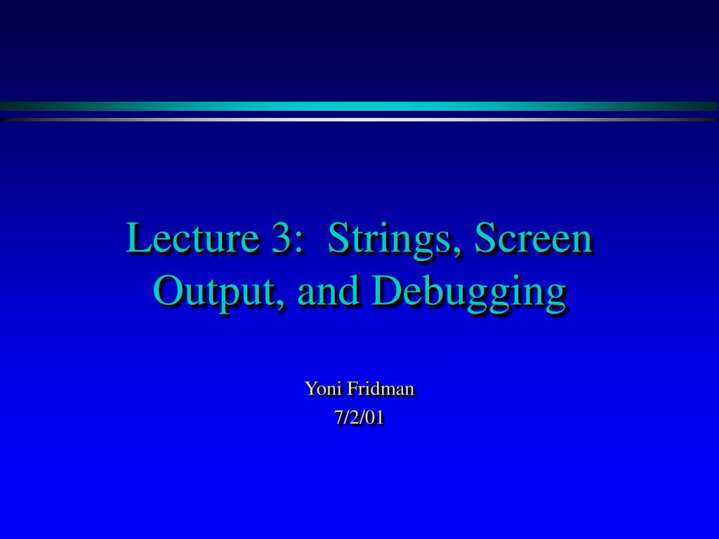 lecture 3 strings screen output and debugging l.