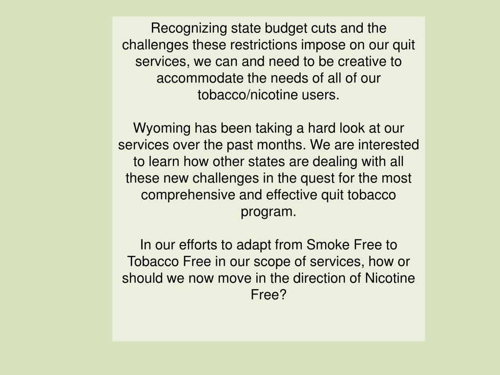 Recognizing state budget cuts and the challenges these restrictions impose on our quit services, we can and need to be creative to accommodate the needs of all of our tobacco/nicotine users.
