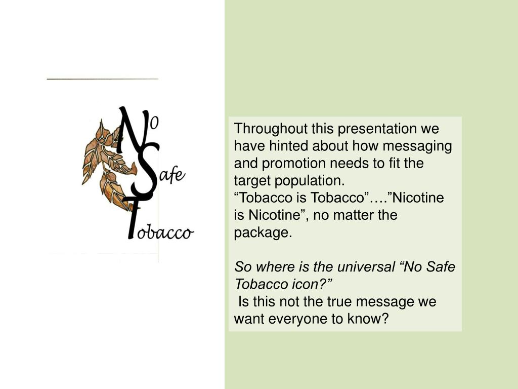 Throughout this presentation we have hinted about how messaging and promotion needs to fit the target population.