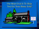 our main goal is to help you get your home sold