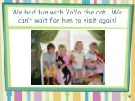 we had fun with yoyo the cat we can t wait for him to visit again