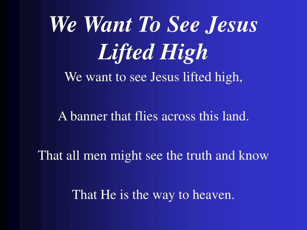 we want to see jesus lifted high l.
