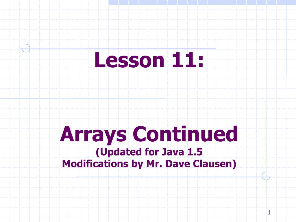 lesson 11 arrays continued updated for java 1 5 modifications by mr dave clausen l.