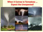 when it comes to tornadoes expect the unexpected