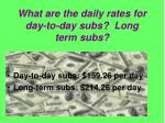 what are the daily rates for day to day subs long term subs