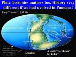 plate tectonics matters too history very different if we had evolved in pangaea