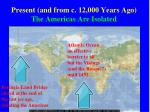 present and from c 12 000 years ago the americas are isolated