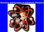 structure and function of subatomic particles