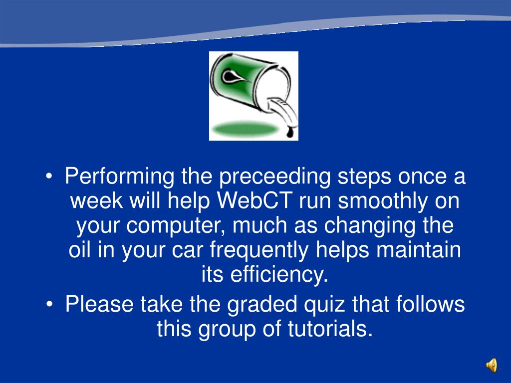 Performing the preceeding steps once a week will help WebCT run smoothly on your computer, much as changing the oil in your car frequently helps maintain its efficiency.