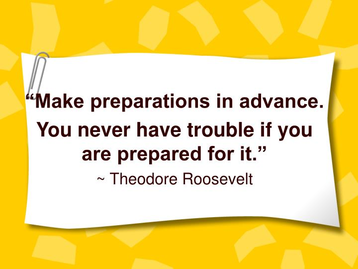 Make preparations in advance you never have trouble if you are prepared for it theodore roosevelt