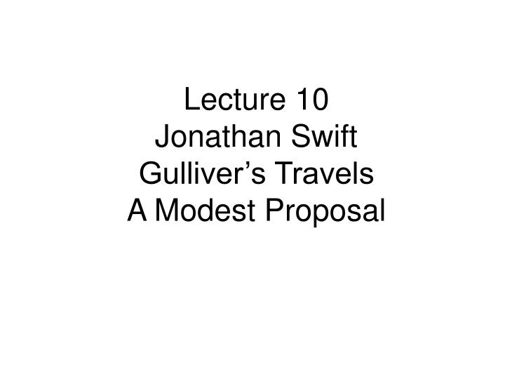 lecture 10 jonathan swift gulliver s travels a modest proposal n.