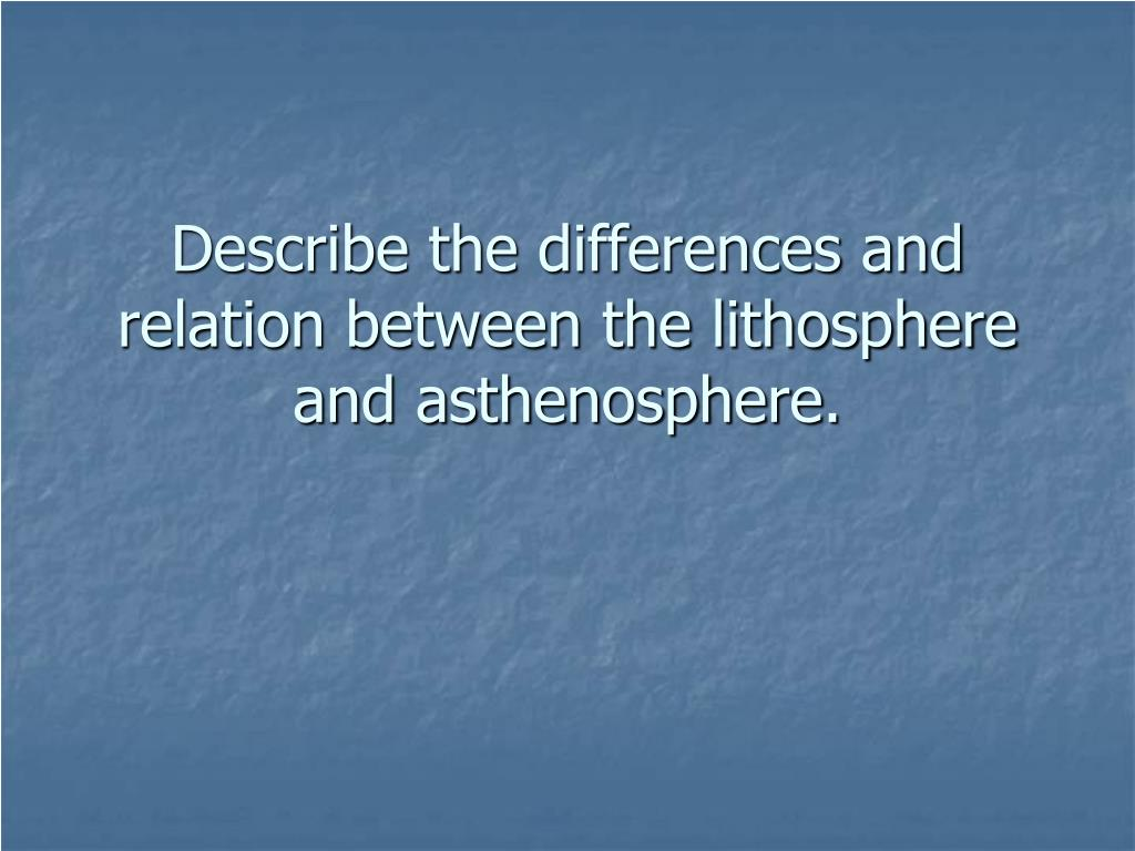 describe the differences and relation between the lithosphere and asthenosphere l.
