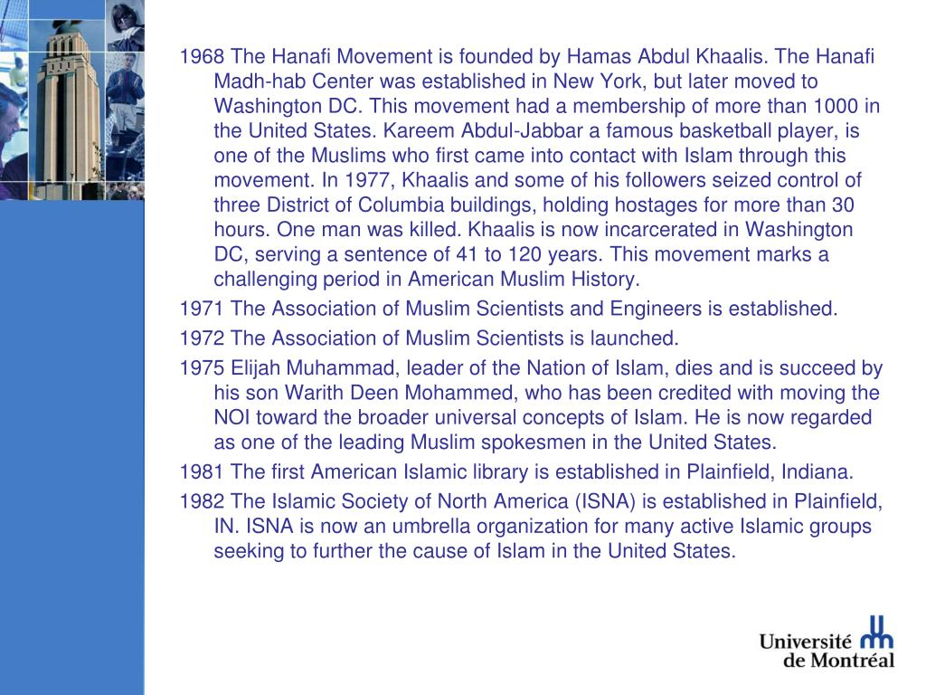 1968 The Hanafi Movement is founded by Hamas Abdul Khaalis. The Hanafi Madh-hab Center was established in New York, but later moved to Washington DC. This movement had a membership of more than 1000 in the United States. Kareem Abdul-Jabbar a famous basketball player, is one of the Muslims who first came into contact with Islam through this movement. In 1977, Khaalis and some of his followers seized control of three District of Columbia buildings, holding hostages for more than 30 hours. One man was killed. Khaalis is now incarcerated in Washington DC, serving a sentence of 41 to 120 years. This movement marks a challenging period in American Muslim History.