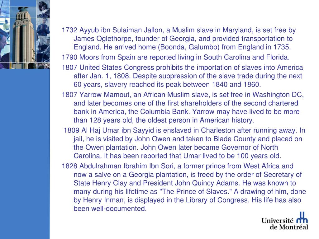 1732 Ayyub ibn Sulaiman Jallon, a Muslim slave in Maryland, is set free by James Oglethorpe, founder of Georgia, and provided transportation to England. He arrived home (Boonda, Galumbo) from England in 1735.