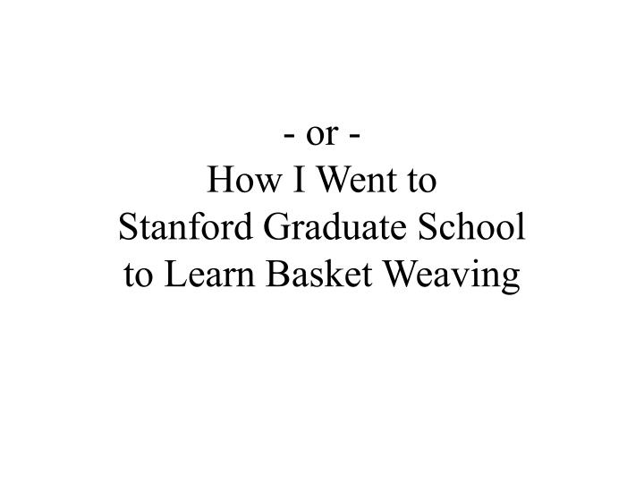 Or how i went to stanford graduate school to learn basket weaving