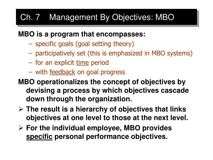 management by objectives mbo Management by objectives (mbo) is an performance management approach in which a balance is sought between the objectives of employees and the objectives of an organization the essence of peter drucker 's basic principle: management by objectives is to determine joint objectives and to provide feedback on the results.
