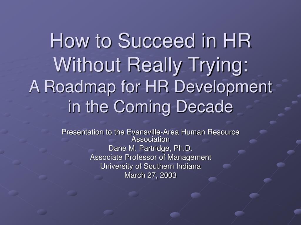 how to succeed in hr without really trying a roadmap for hr development in the coming decade l.