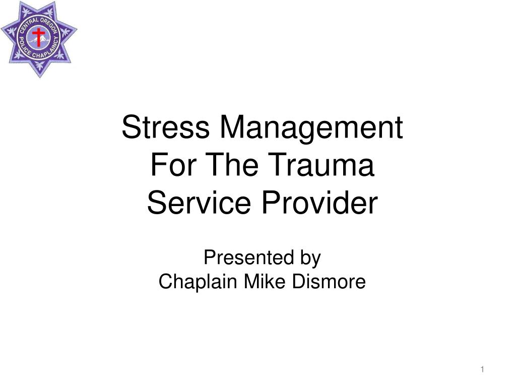stress management for the trauma service provider presented by chaplain mike dismore l.