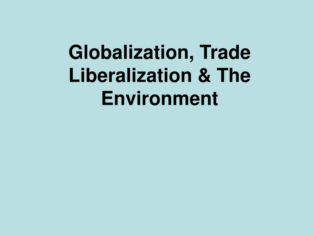 globalization trade liberalization the environment l.
