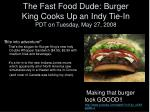 the fast food dude burger king cooks up an indy tie in pdt on tuesday may 27 2008
