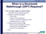 when is a structured walkthrough swt required