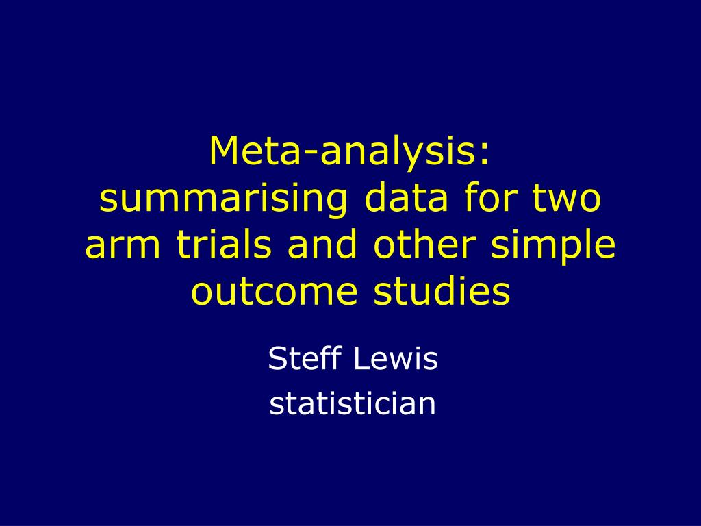 meta analysis summarising data for two arm trials and other simple outcome studies l.