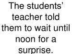 the students teacher told them to wait until noon for a surprise