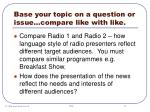 base your topic on a question or issue compare like with like