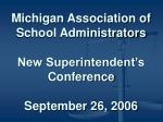 michigan association of school administrators new superintendent s conference september 26 2006