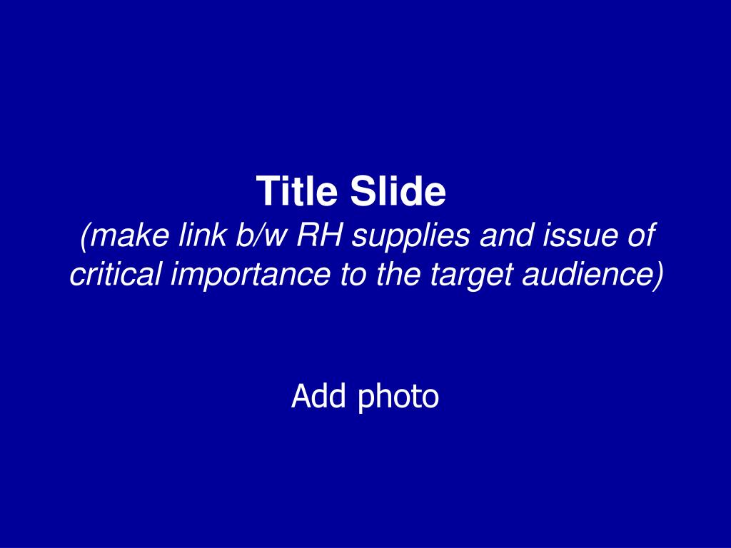 title slide make link b w rh supplies and issue of critical importance to the target audience l.