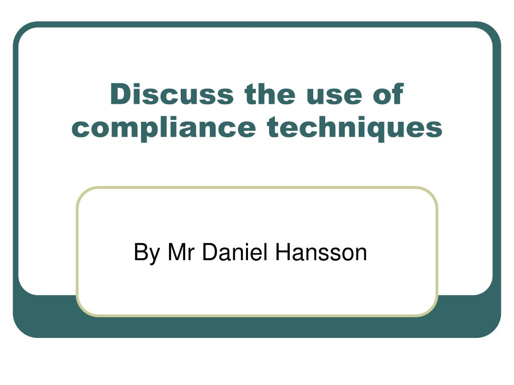 discuss the use of compliance techniques l.